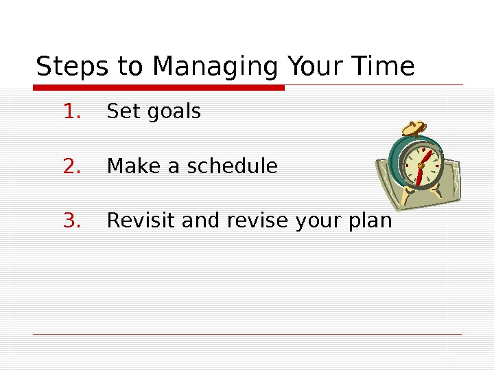 Steps to Managing Your Time 1. Set goals 2. Make a schedule 3. Revisit and revise
