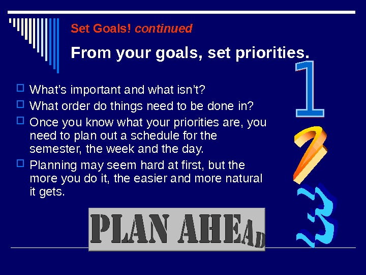 Set Goals! continued What's important and what isn't?  What order do things need to be