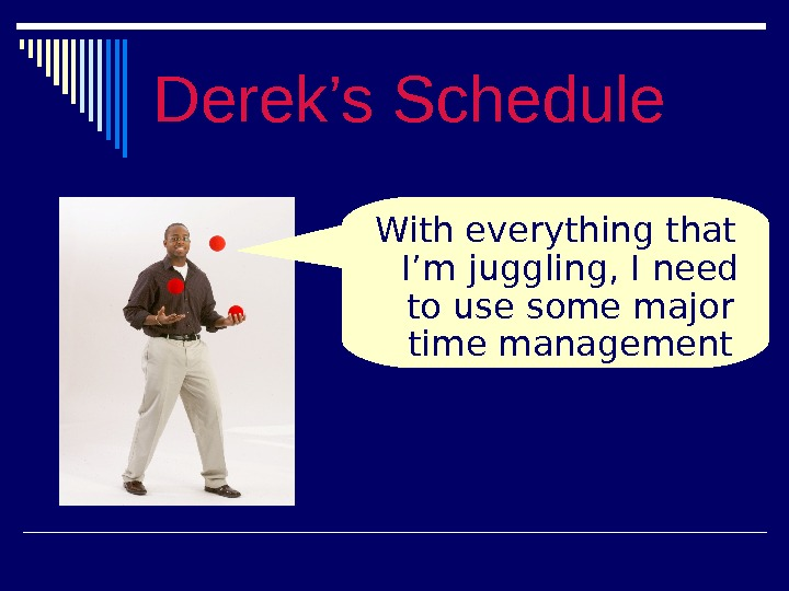Derek's Schedule With everything that I'm juggling, I need to use some major time management skills!