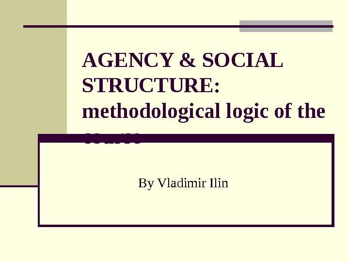 AGENCY & SOCIAL STRUCTURE: methodological logic of the course By Vladimir Ilin