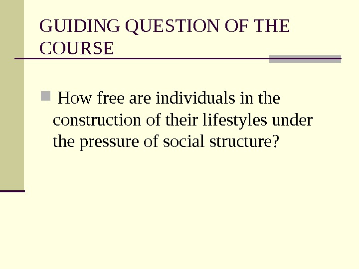 GUIDING QUESTION OF THE COURSE  How free are individuals in the construction of their lifestyles