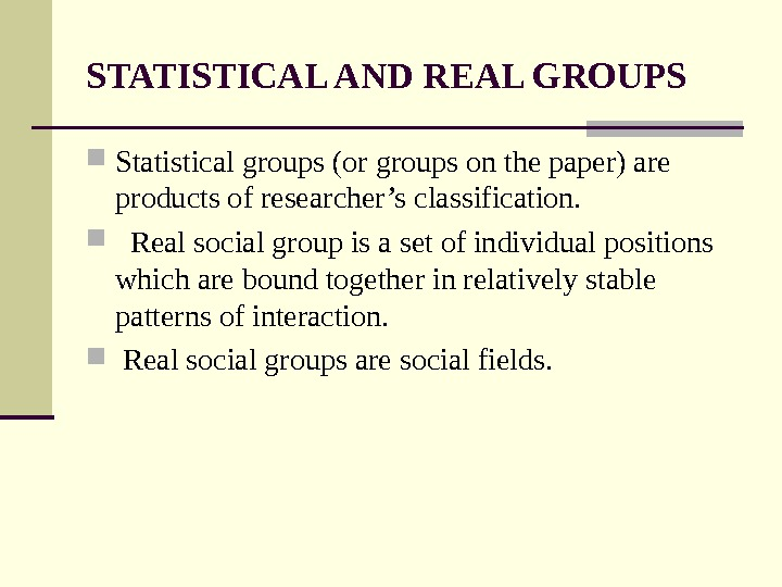 STATISTICAL AND REAL GROUPS Statistical groups (or groups on the paper) are products of researcher's classification.