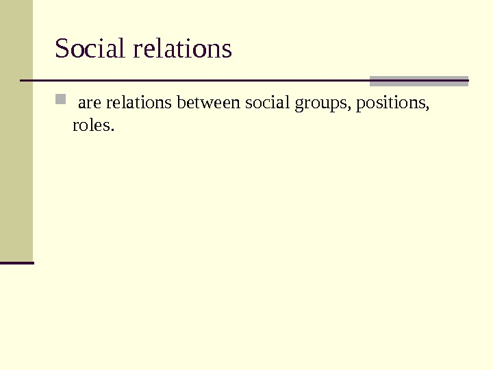 Social relations are relations between social groups, positions,  roles.