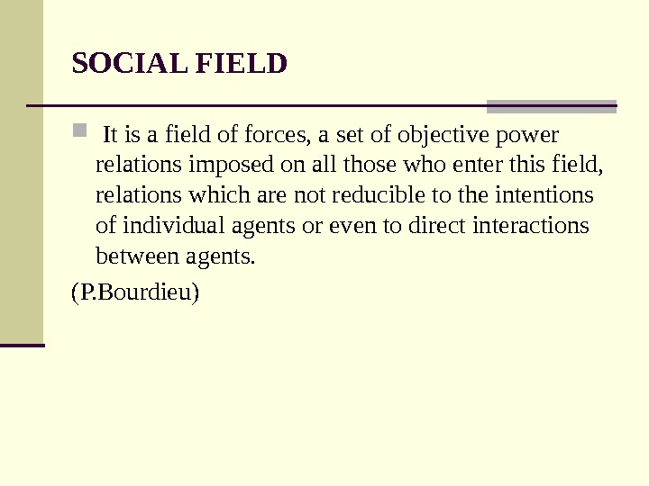 SOCIAL FIELD  It is a field of forces, a set of objective power relations imposed