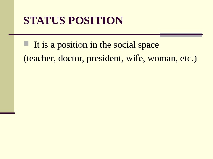 STATUS POSITION  It is a position in the social space (teacher, doctor, president, wife, woman,