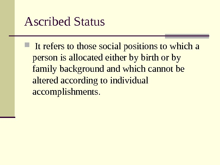 Ascribed Status  It refers to those social positions to which a person is allocated either