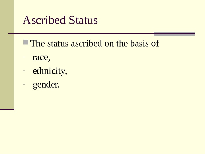Ascribed Status The status ascribed on the basis of -  race, -  ethnicity, -
