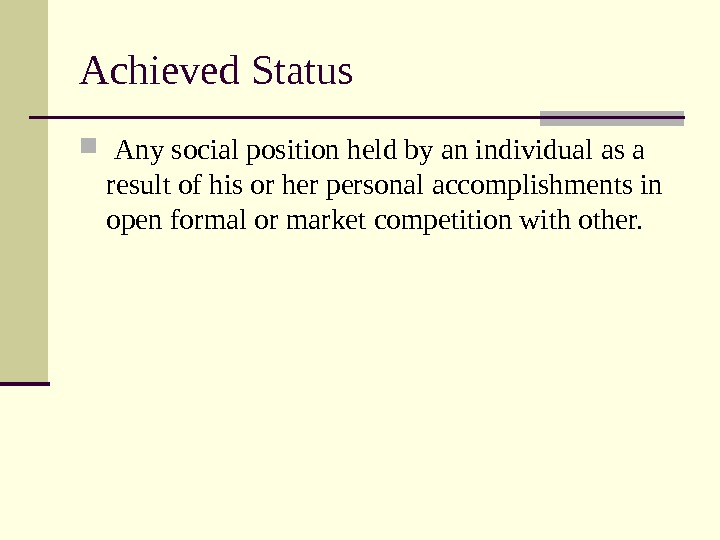 Achieved Status  Any social position held by an individual as a result of his or