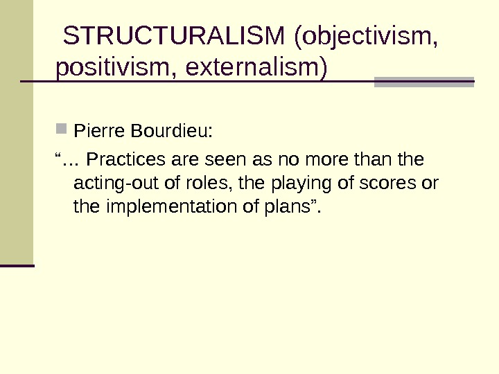 "STRUCTURALISM (objectivism,  positivism, externalism) Pierre Bourdieu: ""… Practices are seen as no more than"