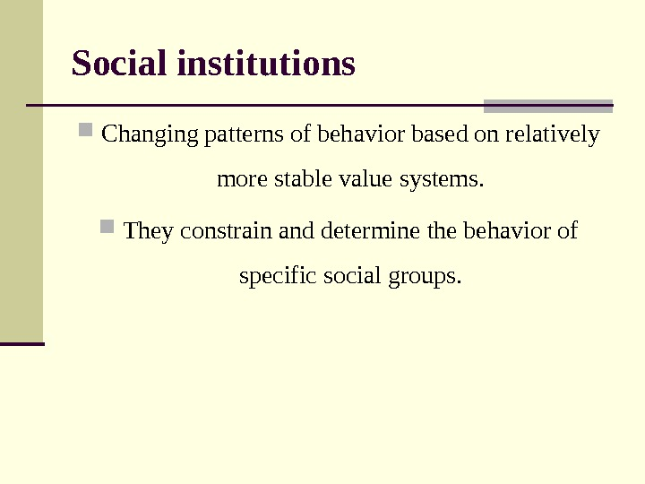 Social institutions С hanging patterns of behavior based on relatively more stable value systems.  They