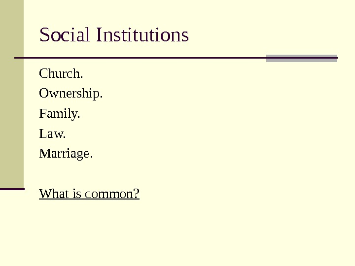 Social Institutions Church. Ownership. Family. Law. Marriage. What is common?