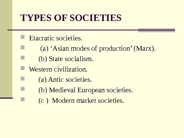 TYPES OF SOCIETIES  Etacratic societies.  (a) 'Asian modes of production' (Marx). (b) State socialism.