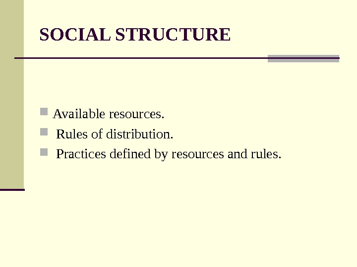SOCIAL STRUCTURE  Available resources. Rules of distribution. Practices defined by resources and rules.