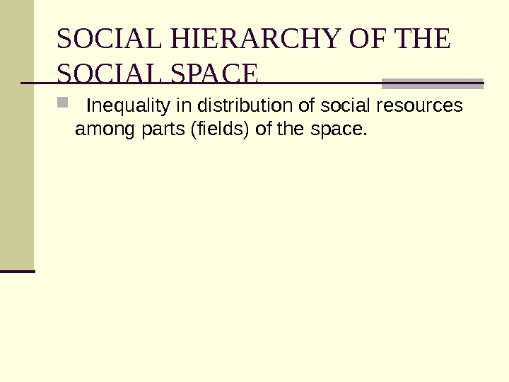 SOCIAL HIERARCHY OF THE SOCIAL SPACE Inequality in distribution of social resources among parts (fields) of
