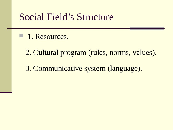 Social Field's Structure  1. Resources. 2. Cultural program (rules, norms, values).  3. Communicative system