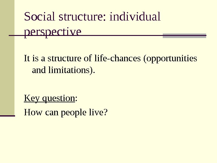 Social structure: individual perspective It is a structure of life-chances (opportunities and limitations). Key question :