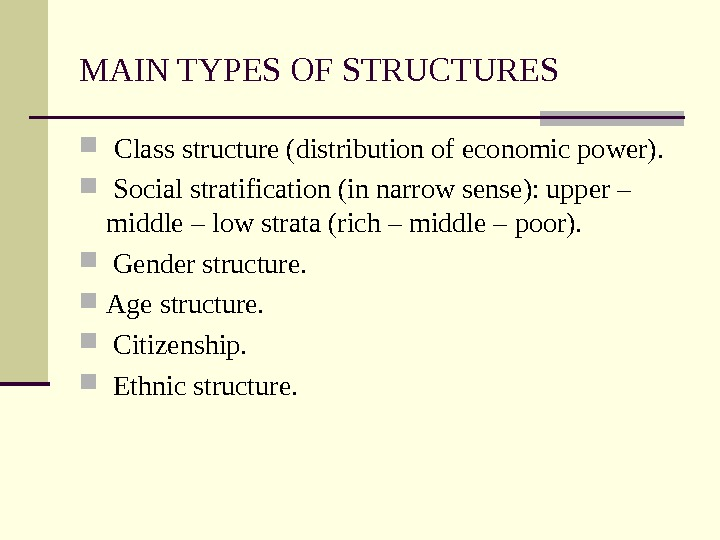 MAIN TYPES OF STRUCTURES  Class structure (distribution of economic power). Social stratification (in narrow sense):