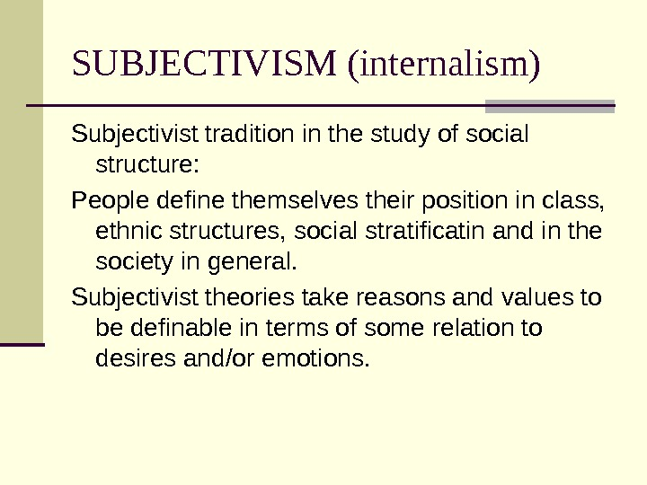 SUBJECTIVISM (internalism) Subjectivist tradition in the study of social structure: People define themselves their position in