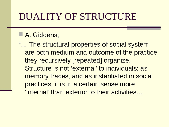 "DUALITY OF STRUCTURE A. Giddens; ""… The structural properties of social system are both medium and"