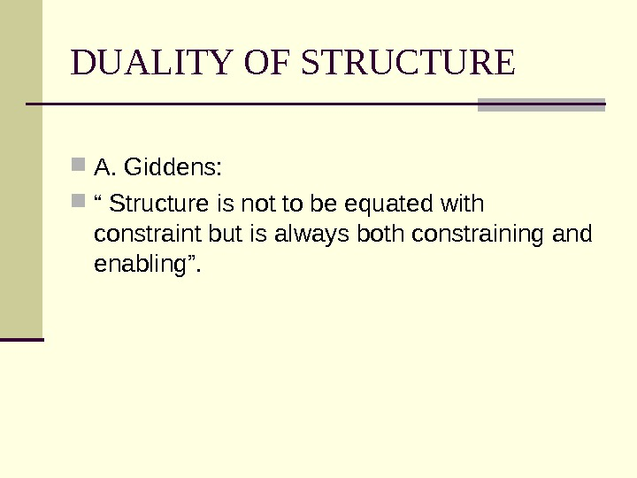 "DUALITY OF STRUCTURE A. Giddens:  "" Structure is not to be equated with constraint but"