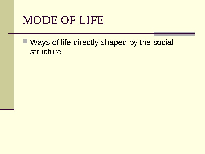 MODE OF LIFE Ways of life directly shaped by the social structure.