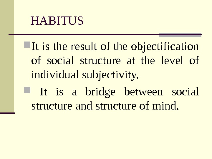 HABITUS It is the result of the objectification of social structure at the level of individual