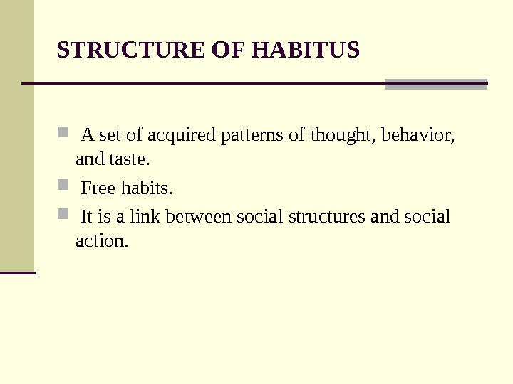 STRUCTURE OF HABITUS  A set of acquired patterns of thought, behavior,  and taste. Free