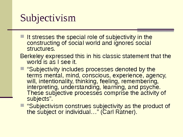 Subjectivism It stresses the special role of subjectivity in the constructing of social world and ignores