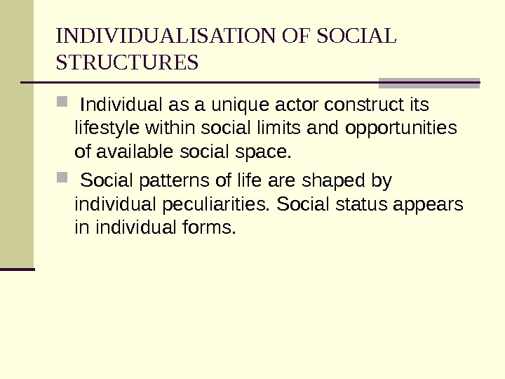 INDIVIDUALISATION OF SOCIAL STRUCTURES  Individual as a unique actor construct its lifestyle within social limits