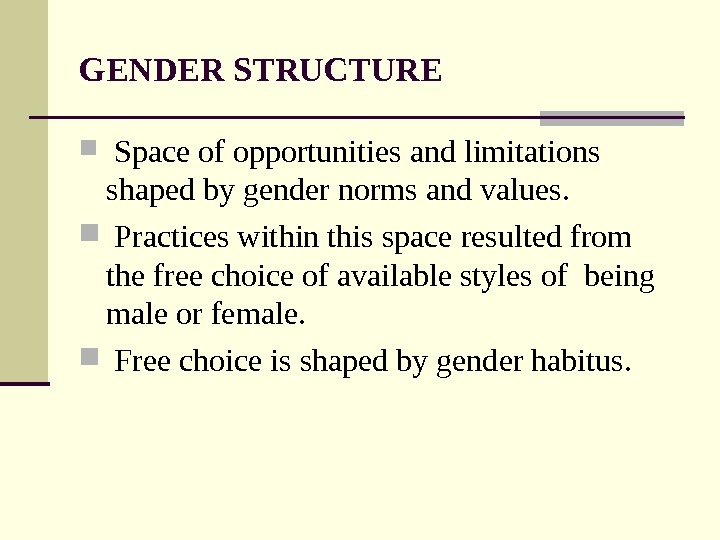 GENDER STRUCTURE  Space of opportunities and limitations shaped by gender norms and values. Practices within