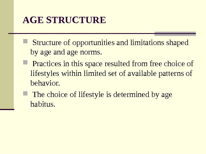 AGE STRUCTURE  Structure of opportunities and limitations shaped by age and age norms. Practices in
