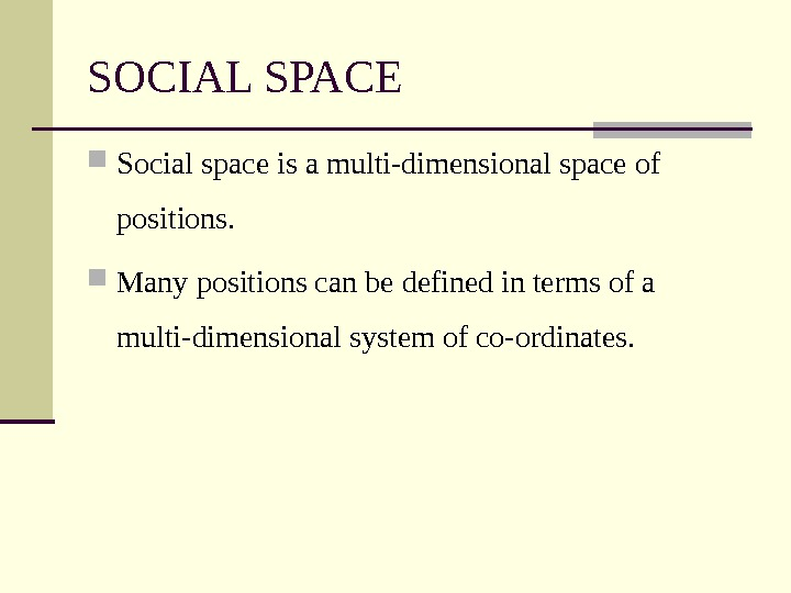 SOCIAL SPACE Social space is a multi-dimensional space of positions.  Many positions can be defined