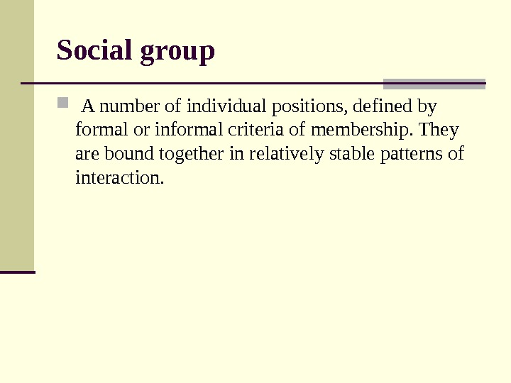 Social group  A number of individual positions, defined by formal or informal criteria of membership.