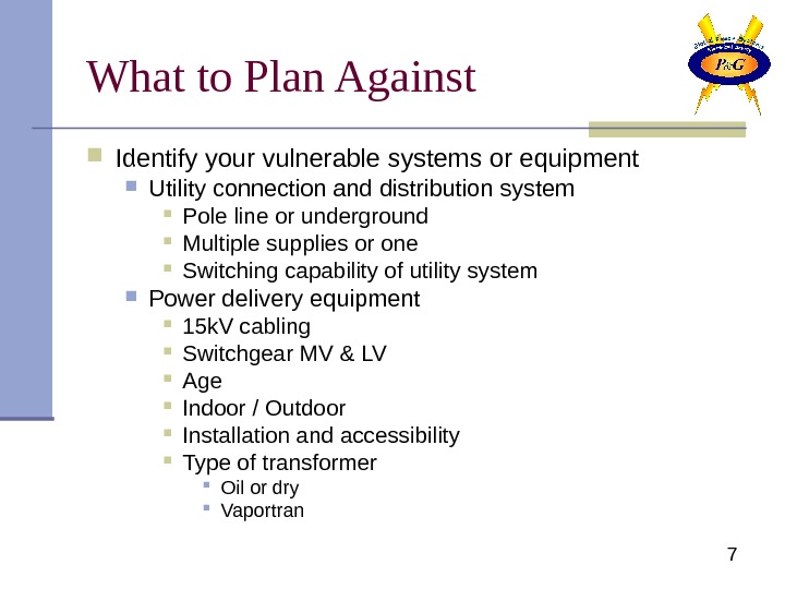 7 What to Plan Against Identify your vulnerable systems or equipment Utility connection and