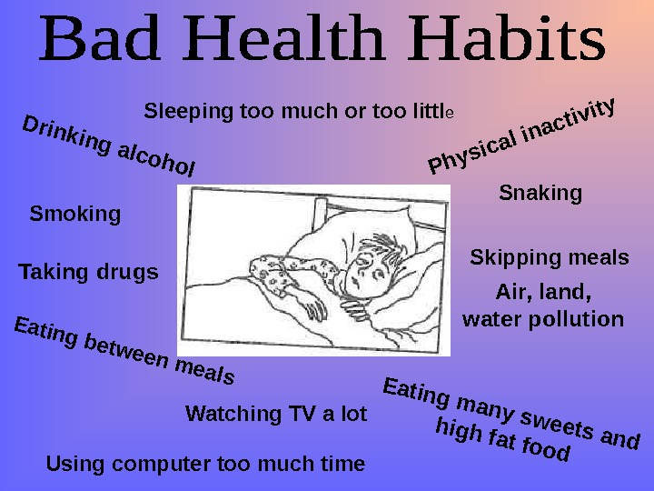 Drinking alcohol Smoking  Taking drugs  Eating many sweets and high fat food Physical inactivity