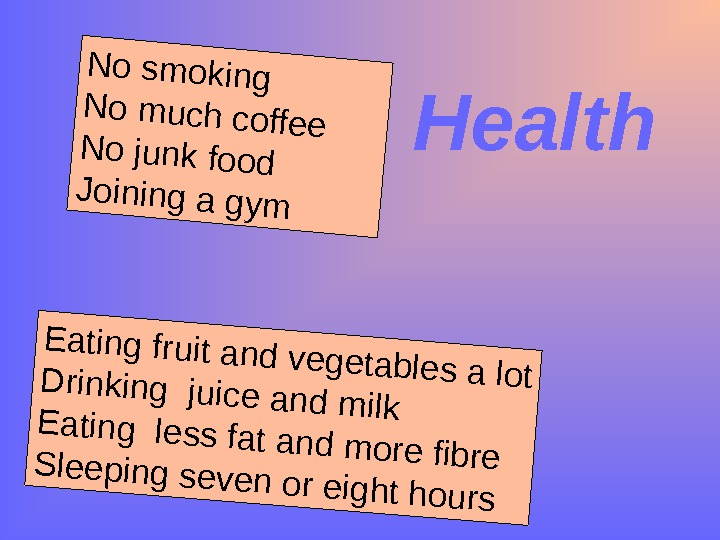 Health No smoking No much coffee No junk food Joining a gym Eating fruit and vegetables