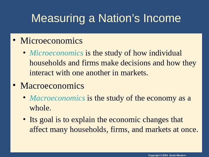 Copyright © 2004 South-Western. Measuring a Nation's Income • Microeconomics is the study of how individual