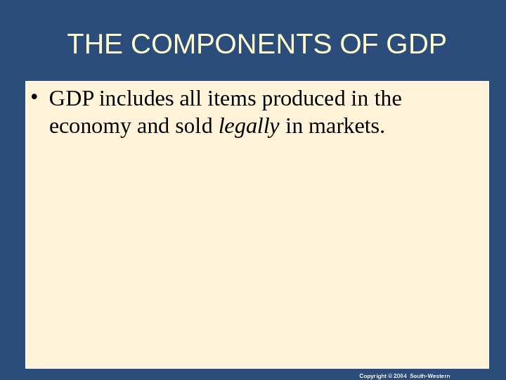 Copyright © 2004 South-Western. THE COMPONENTS OF GDP • GDP includes all items produced in the