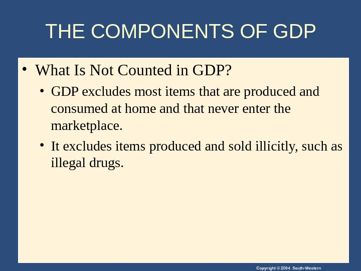 Copyright © 2004 South-Western. THE COMPONENTS OF GDP  • What Is Not Counted in GDP?