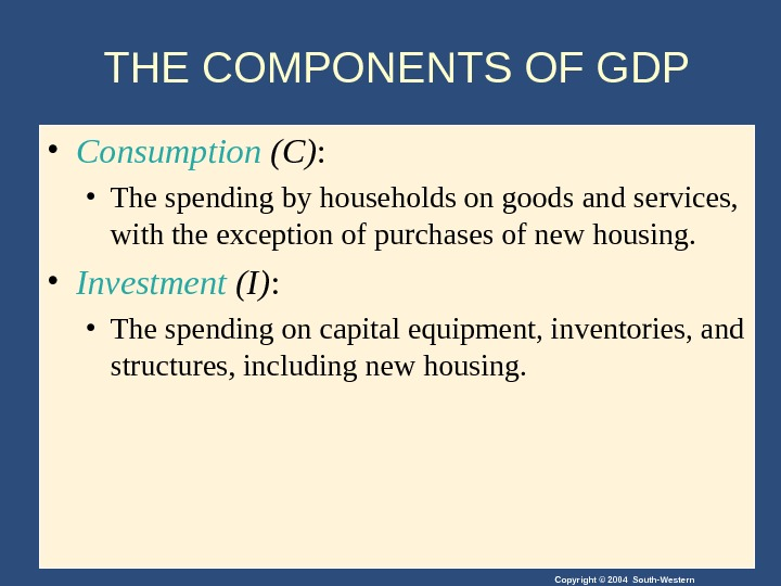 Copyright © 2004 South-Western. THE COMPONENTS OF GDP • Consumption (C) :  • The spending