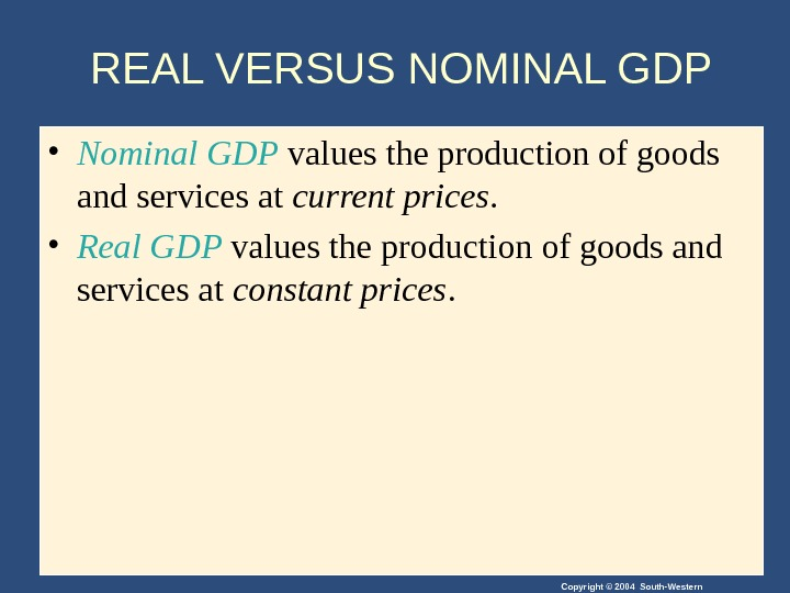Copyright © 2004 South-Western. REAL VERSUS NOMINAL GDP • Nominal GDP values the production of goods