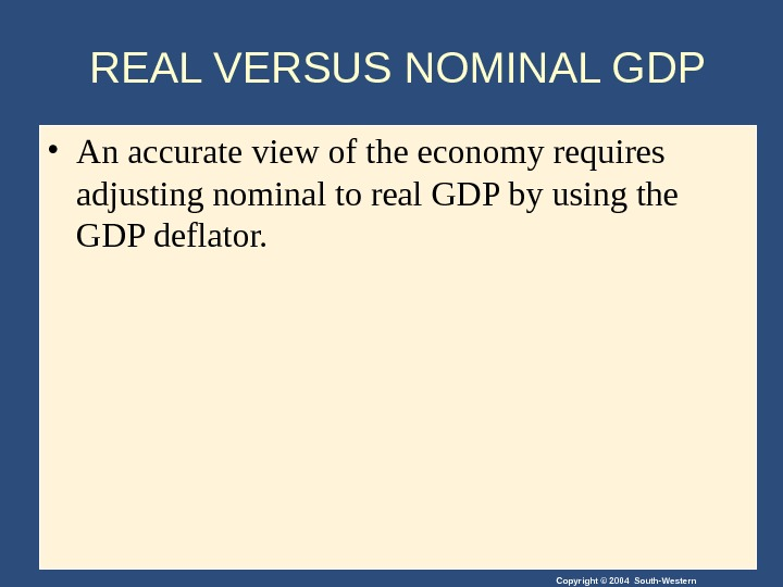 Copyright © 2004 South-Western. REAL VERSUS NOMINAL GDP • An accurate view of the economy requires