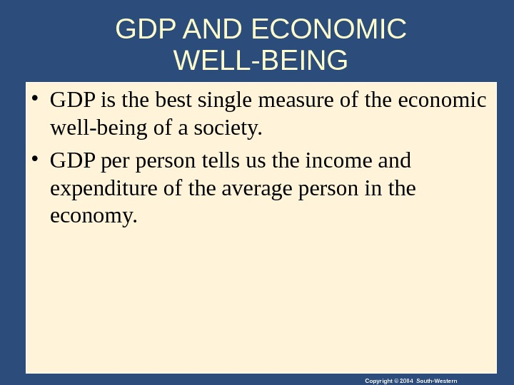 Copyright © 2004 South-Western. GDP AND ECONOMIC WELL-BEING • GDP is the best single measure of
