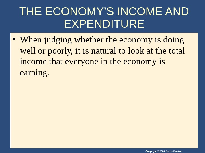 Copyright © 2004 South-Western. THE ECONOMY'S INCOME AND EXPENDITURE • When judging whether the economy is