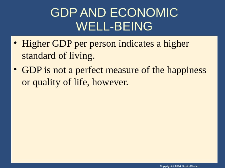 Copyright © 2004 South-Western. GDP AND ECONOMIC WELL-BEING • Higher GDP person indicates a higher standard