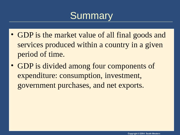 Copyright © 2004 South-Western. Summary • GDP is the market value of all final goods and