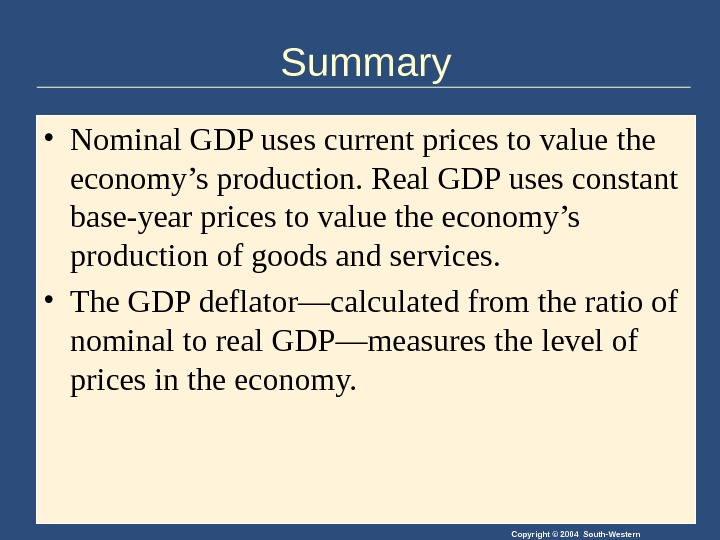 Copyright © 2004 South-Western. Summary • Nominal GDP uses current prices to value the economy's production.