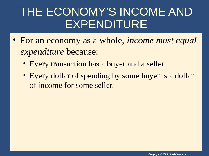 Copyright © 2004 South-Western. THE ECONOMY'S INCOME AND EXPENDITURE • For an economy as a whole,
