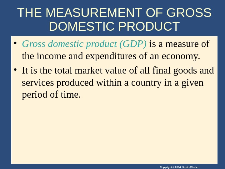 Copyright © 2004 South-Western. THE MEASUREMENT OF GROSS DOMESTIC PRODUCT • Gross domestic product (GDP) is