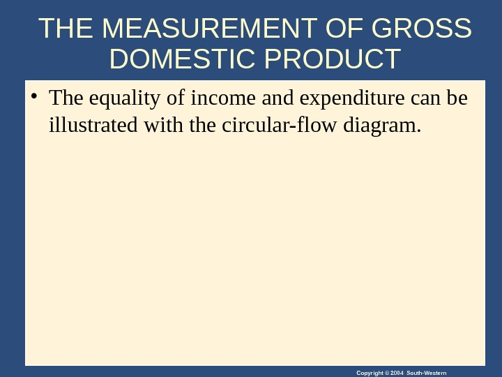 Copyright © 2004 South-Western. THE MEASUREMENT OF GROSS DOMESTIC PRODUCT • The equality of income and